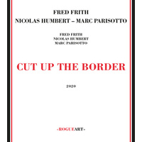 Fred Frith, Nicolas Humbert & Marc Parisotto - Cut Up the Border