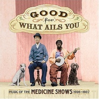 Various Artists - Good For What Ails You: Music Of The Medicine Shows 1926-1937