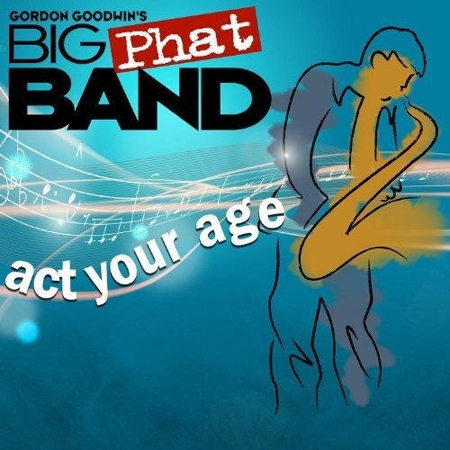 Gordon Goodwin's Big Phat Band - Act Your Age